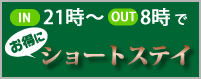 IN21時〜OUT8時でお得にショートステイ